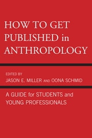 How to Get Published in Anthropology - A Guide for Students and Young Professionals ebook by Jason E. Miller,Oona Schmid,Catherine Besteman,Peter Biella,Tom Boellstorff,Don Brenneis,Mary Bucholtz,Paul N. Edwards,Paul A. Garber,William Green,Linda Forman,Ricky S. Huard,Hugh W. Jarvis,Cecilia Vindrola Padros,John Kevin Trainor,James M. Wallace