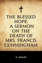 The Blessed Hope: A Sermon on the Death of Mrs. Francis Cunningham ebook by E. Hoare
