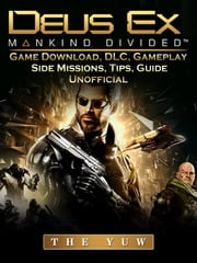 Deus Ex Mankind Game Download, DLC, Gameplay, Side Missions, Tips, Guide Unofficial ebook by The Yuw