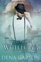 To London, With Love ebook by Dena Garson