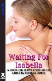 Waiting for Isabella - A collection of five erotic stories ebook by Amy Eddison,Izzy French,Tabitha Rayne,Amanda Stiles,Z. Furguson,Miranda Forbes,S Campbell