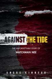 Against the Tide - The Unforgettable Story of Watchman Nee ebook by Angus Kinnear
