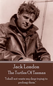 "The Turtles Of Tasman - ""I shall not waste my days trying to prolong them."" ebook by Jack London"