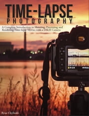 Time-lapse Photography: A Complete Introduction to Shooting, Processing and Rendering Timelapse Movies with a DSLR Camera ebook by Ryan Chylinski