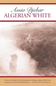 Algerian White - A Narrative ebook by Assia Djebar,David Kelley,Marjolijn de Jager