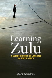 Learning Zulu - A Secret History of Language in South Africa ebook by Mark Sanders