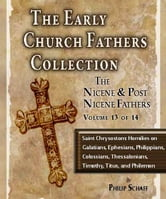 Early Church Fathers - Post Nicene Fathers Volume 13-Saint Chrysostom: Homilies on Galatians, Ephesians, Philippians, Colossians, Thessalonians, Timothy, Titus, and Philemon ebook by St. Chrysostom,Philip Schaff