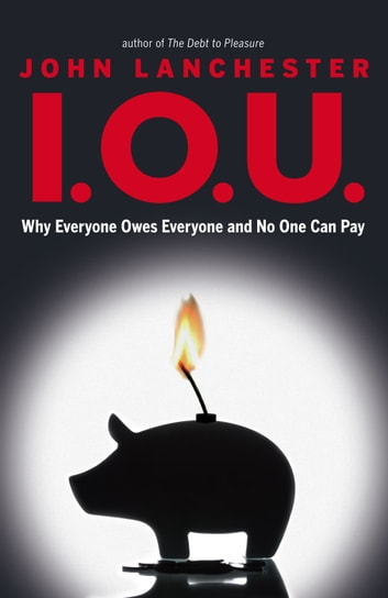 I.O.U. - Why Everyone Owes Everyone and No One Can Pay ebook by John Lanchester