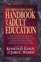 The Christian Educator's Handbook on Adult Education ebook by Kenneth O. Gangel, James C. Wilhoit