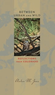 Between Urban and Wild - Reflections from Colorado ebook by Andrea M. Jones