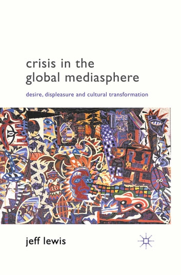 Crisis in the Global Mediasphere - Desire, Displeasure and Cultural Transformation ebook by J. Lewis