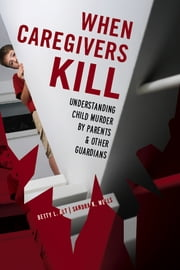When Caregivers Kill - Understanding Child Murder by Parents and Other Guardians ebook by Betty L. Alt,Sandra K. Wells