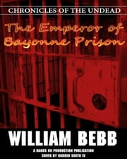 The Emperor of Bayonne Prison, Chronicles of the Undead ebook by William Bebb