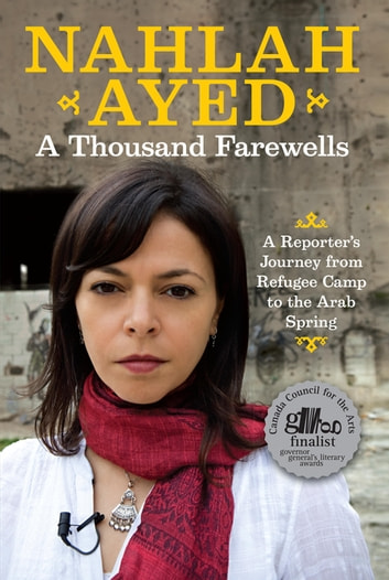A Thousand Farewells - A Reporter's Journey From Refugee Camp To The Arab Spring ebook by Nahlah Ayed