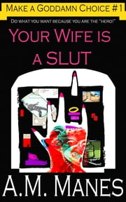 Your Wife is a Slut / Make a Goddamn Choice #1 ebook by A.M. Manes