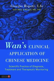 Wan's Clinical Application of Chinese Medicine - Scientific Practice of Diagnosis, Treatment and Therapeutic Monitoring ebook by Giorgio Repeti, Marc Micozzi