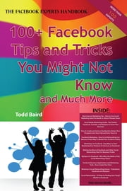 The Truth About Facebook 100+ Facebook Tips and Tricks You Might Not Know, and Much More - The Facts You Should Know ebook by Todd Baird