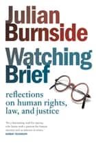 Watching Brief - reflections on human rights, law, and justice ebook by Julian Burnside