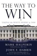The Way to Win - Taking the White House in 2008 ebook by Mark Halperin, John F. Harris