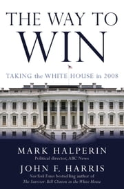 The Way to Win - Taking the White House in 2008 ebook by Mark Halperin,John F. Harris