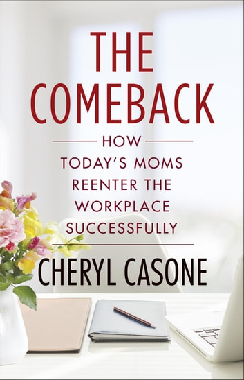 The Comeback - How Today's Moms Reenter the Workplace Successfully ebook by Cheryl Casone