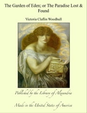 The Garden of Eden; or The Paradise Lost & Found ebook by Victoria Claflin Woodhull