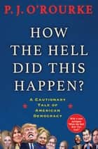 How the Hell Did This Happen? - From bestselling political humorist P.J.O'Rourke ebook by P. J. O'Rourke