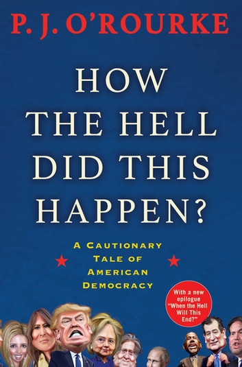 How the Hell Did This Happen? - A Cautionary Tale of American Democracy ebook by P. J. O'Rourke
