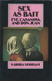 Sex as Bait - Eve, Casanova and Don Juan ebook by S. Giora Shoham