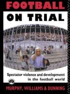 Football on Trial ebook by Eric Dunning,Patrick Murphy,Patrick J Murphy,John Williams