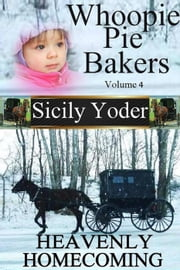 Whoopie Pie Bakers: Volume Four: Heavenly Homecoming (Amish Christian Romance) - Whoopie Pie Bakers, #4 ebook by Sicily Yoder