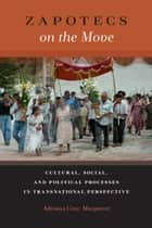 Zapotecs on the Move - Cultural, Social, and Political Processes in Transnational Perspective ebook by Adriana Cruz-Manjarrez