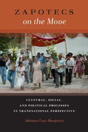 Zapotecs on the Move - Cultural, Social, and Political Processes in Transnational Perspective ebook by Professor Adriana Cruz-Manjarrez