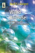Weird Universe - Exploring the Most Bizarre Ideas in Cosmology ebook by David A. J. Seargent