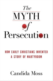 The Myth of Persecution - How Early Christians Invented a Story of Martyrdom ebook by Candida Moss