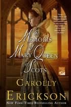 The Memoirs of Mary Queen of Scots - A Novel ebook by Carolly Erickson