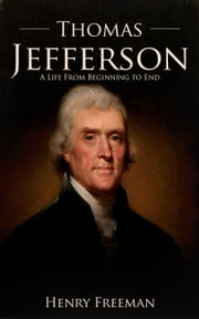 Thomas Jefferson: A Life From Beginning to End ebook by Henry Freeman