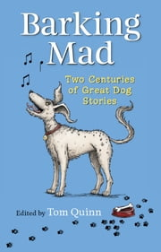 BARKING MAD - TWO CENTURIES OF GREAT DOG STORIES ebook by Tom Quinn