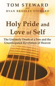 Holy Pride and Love of Self - The Untimely Death of a Son and the Unanticipated Revelation of Heaven ebook by Tom Steward And Ryan Bradlee Steward