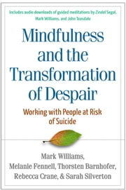 Mindfulness and the Transformation of Despair - Working with People at Risk of Suicide ebook by J. Mark G. Williams, DPhil,Melanie Fennell, PhD,Thorsten Barnhofer, PhD,Rebecca Crane,Sarah Silverton, DipCot, MEd