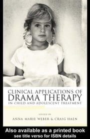 Clinical Applications of Drama Therapy in Child and Adolescent Treatment ebook by Weber, Anna Marie