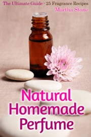Natural Homemade Perfume: The Ultimate Guide - 25 Fragrance Recipes ebook by Martha Stone