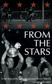From The Stars - Sir Matt Busby and the Decline of Manchester United 1968-74 ebook by John Ludden