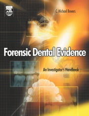 Forensic Dental Evidence: An Investigator's Handbook ebook by Bowers, C. Michael