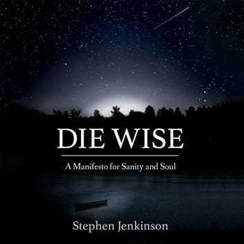 Die Wise - A Manifesto for Sanity and Soul audiobook by Stephen Jenkinson