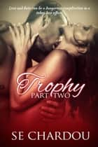 Trophy Part Two - Trophy Serial Trilogy, #2 ebook by SE Chardou