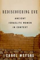 Rediscovering Eve: Ancient Israelite Women in Context ebook by Carol Meyers
