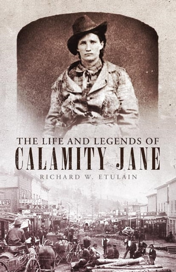 The Life and Legends of Calamity Jane ebook by Richard W. Etulain