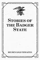 Stories of the Badger State ebook by Reuben Gold Thwaites