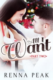 All I Want - Part Two - All I Want, #2 ebook by Renna Peak